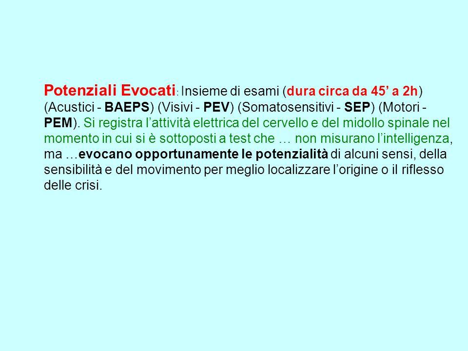 Potenziali Evocati: Insieme di esami (dura circa da 45' a 2h) (Acustici - BAEPS) (Visivi - PEV) (Somatosensitivi - SEP) (Motori - PEM).