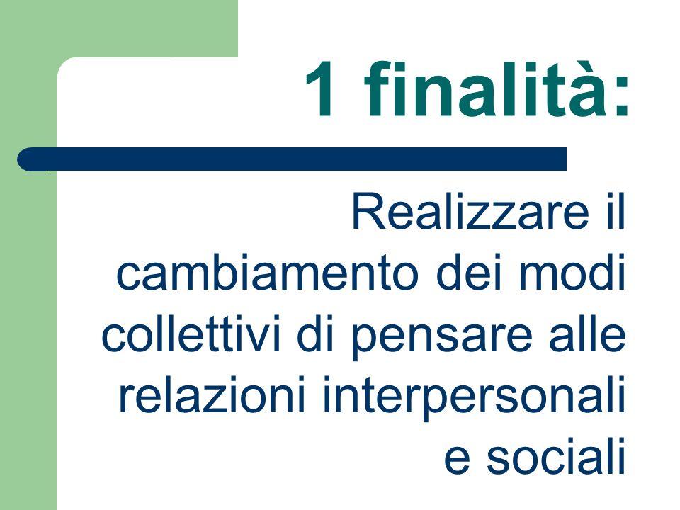 1 finalità: Realizzare il cambiamento dei modi collettivi di pensare alle relazioni interpersonali e sociali.
