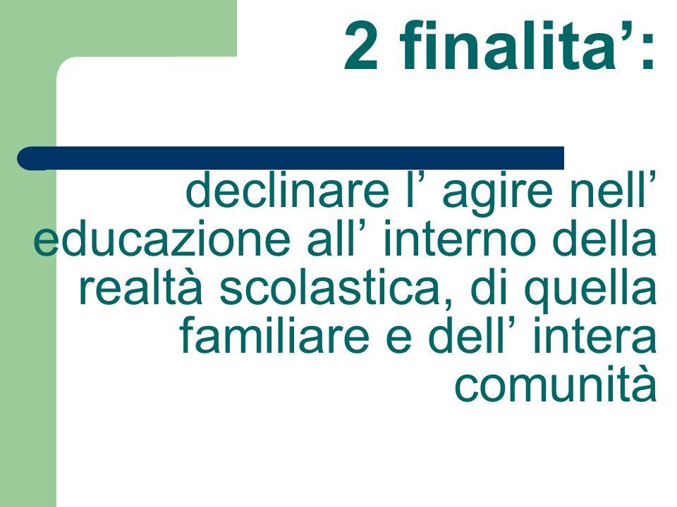 2 finalita': declinare l' agire nell' educazione all' interno della realtà scolastica, di quella familiare e dell' intera comunità.