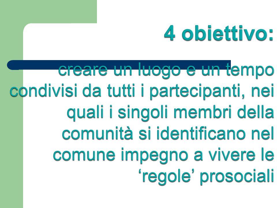 4 obiettivo: creare un luogo e un tempo condivisi da tutti i partecipanti, nei quali i singoli membri della comunità si identificano nel comune impegno a vivere le 'regole' prosociali