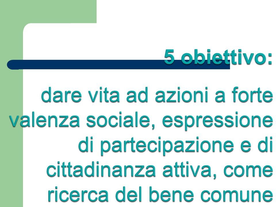 5 obiettivo: dare vita ad azioni a forte valenza sociale, espressione di partecipazione e di cittadinanza attiva, come ricerca del bene comune