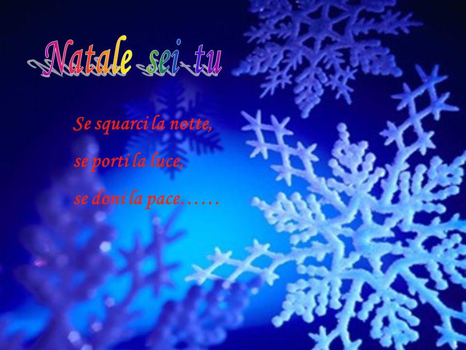 Natale sei tu Se squarci la notte, se porti la luce, se doni la pace……