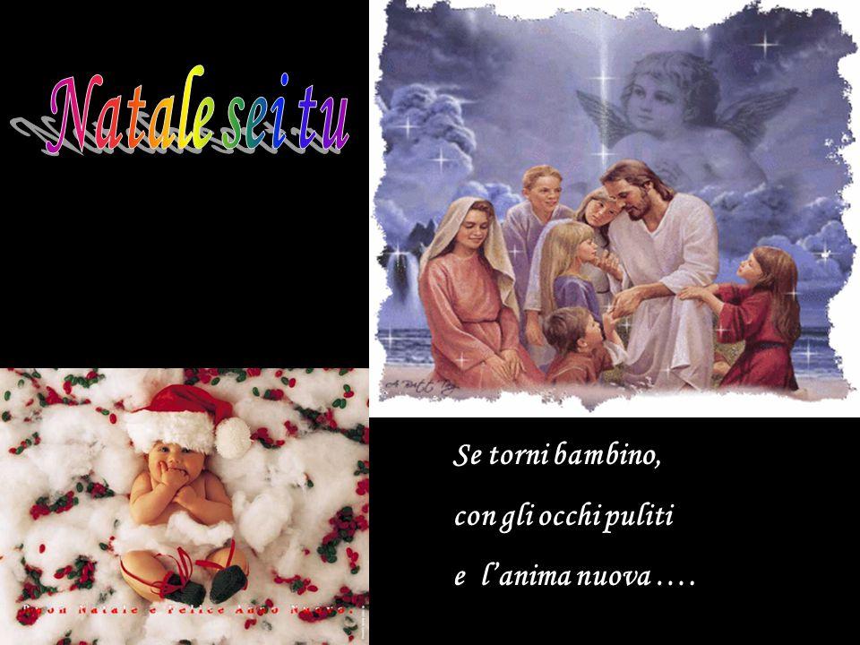Natale sei tu Se torni bambino, con gli occhi puliti e l'anima nuova ….