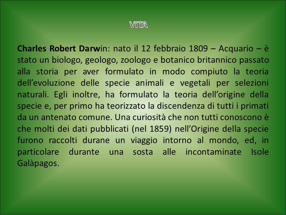 Charles Robert Darwin: nato il 12 febbraio 1809 – Acquario – è stato un biologo, geologo, zoologo e botanico britannico passato alla storia per aver formulato in modo compiuto la teoria dell'evoluzione delle specie animali e vegetali per selezioni naturali. Egli inoltre, ha formulato la teoria dell'origine della specie e, per primo ha teorizzato la discendenza di tutti i primati da un antenato comune. Una curiosità che non tutti conoscono è che molti dei dati pubblicati (nel 1859) nell'Origine della specie furono raccolti durane un viaggio intorno al mondo, ed, in particolare durante una sosta alle incontaminate Isole Galàpagos.
