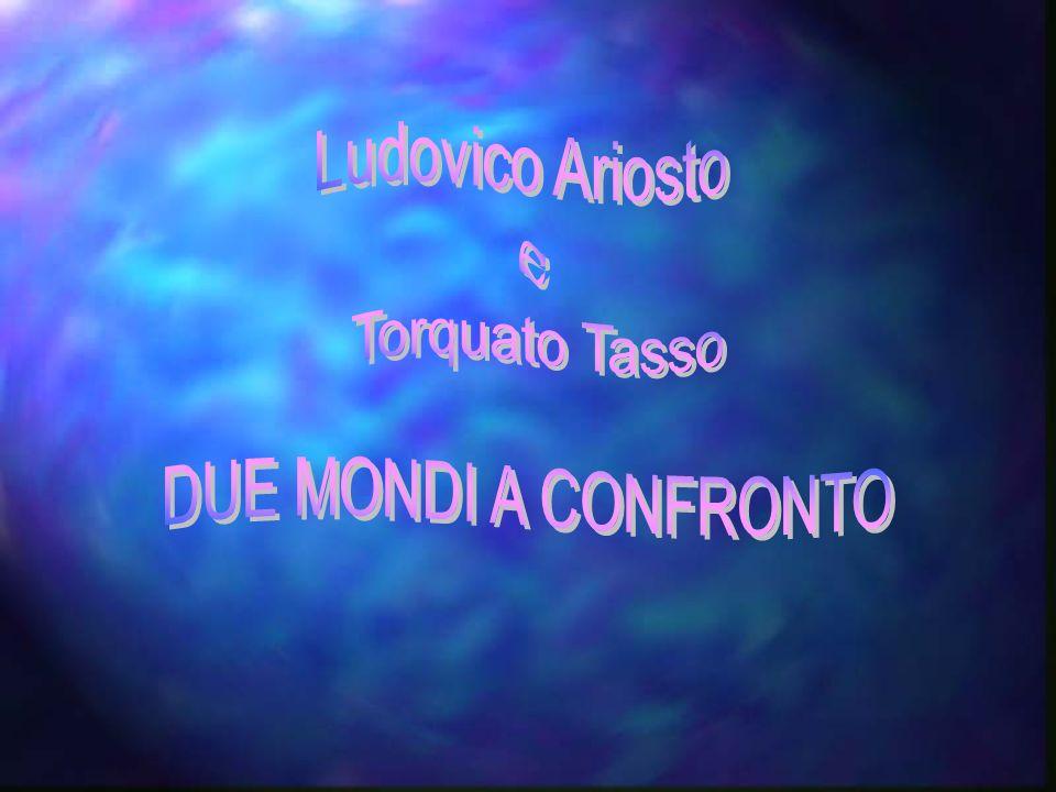 Ludovico Ariosto e Torquato Tasso DUE MONDI A CONFRONTO