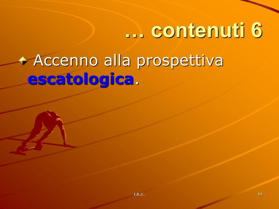 … contenuti 6 Accenno alla prospettiva escatologica. I.R.C.