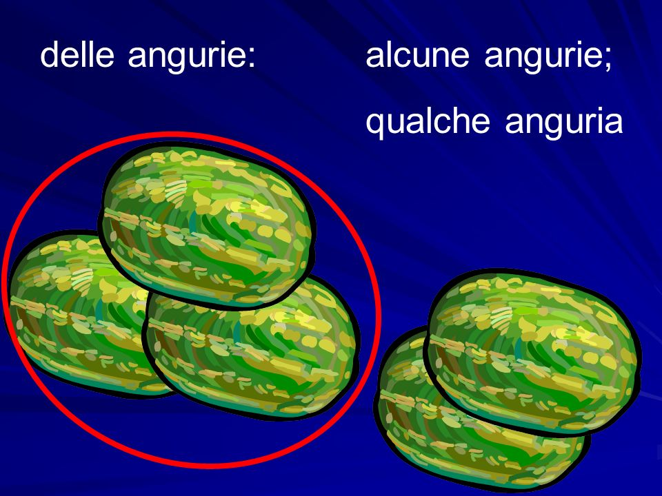 delle angurie: alcune angurie; qualche anguria