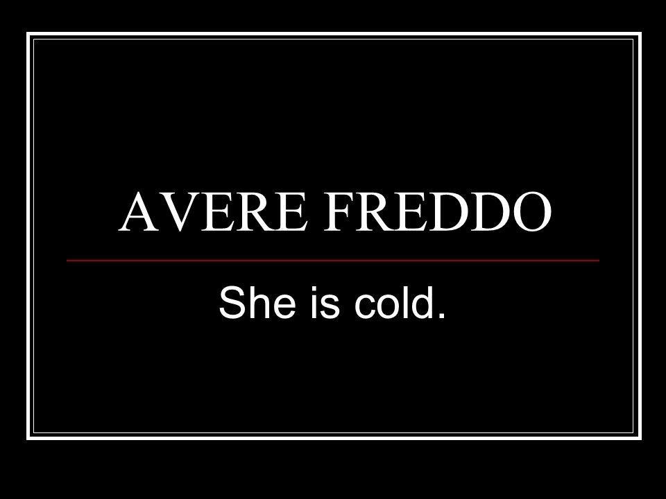 AVERE FREDDO She is cold.