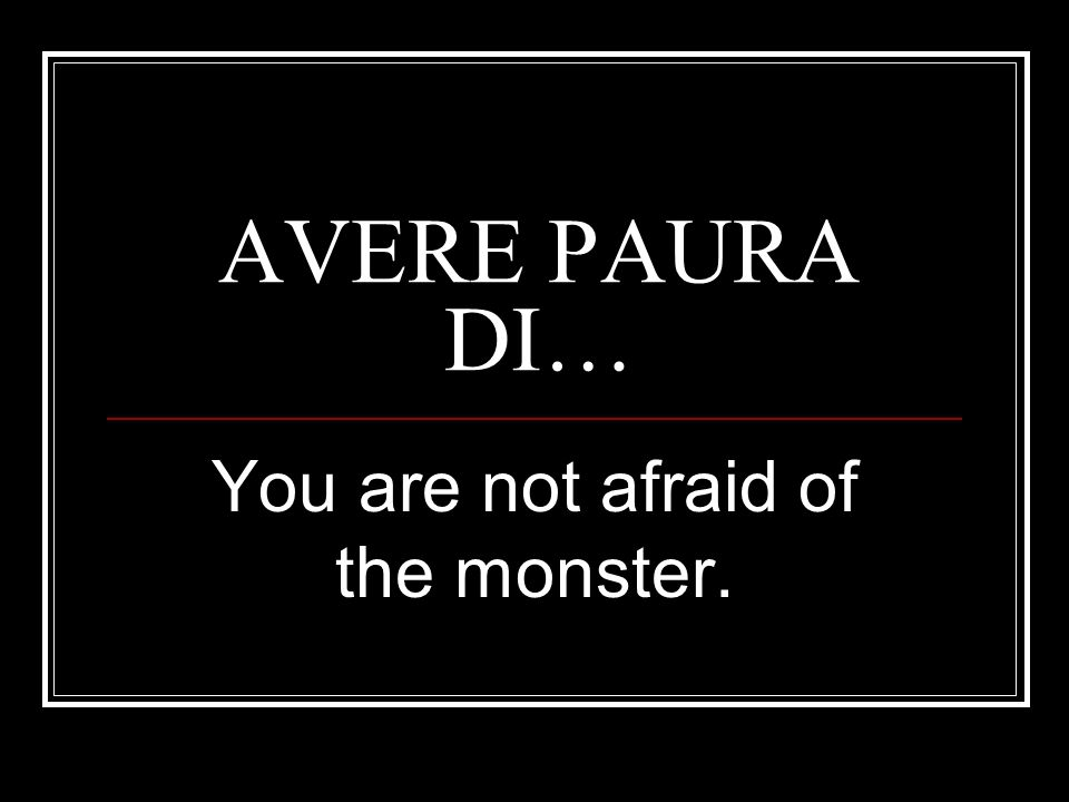 You are not afraid of the monster.