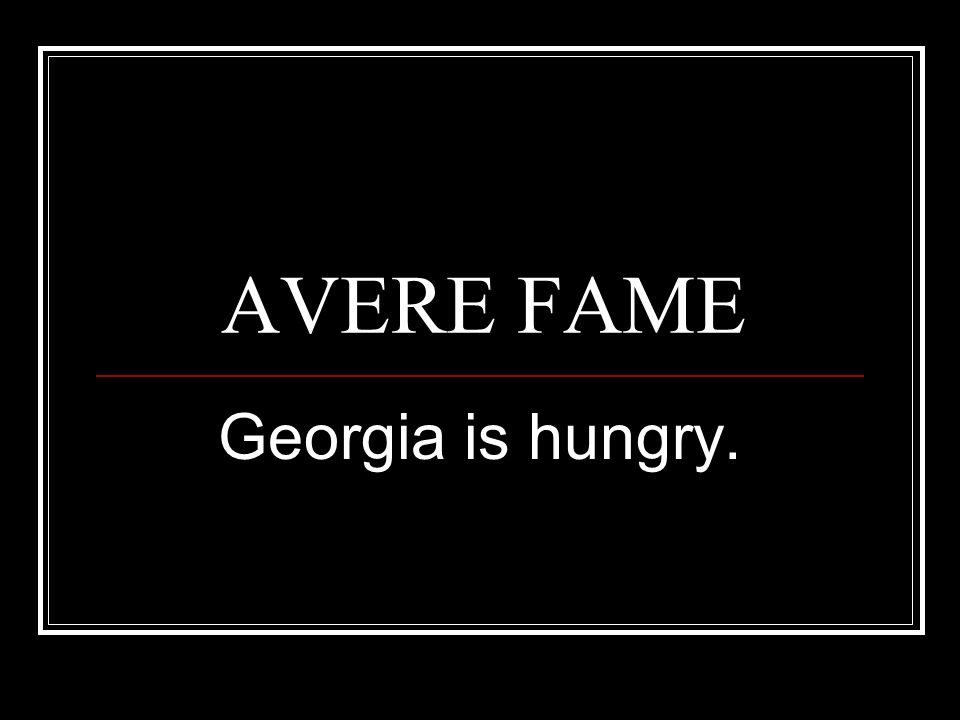 AVERE FAME Georgia is hungry.