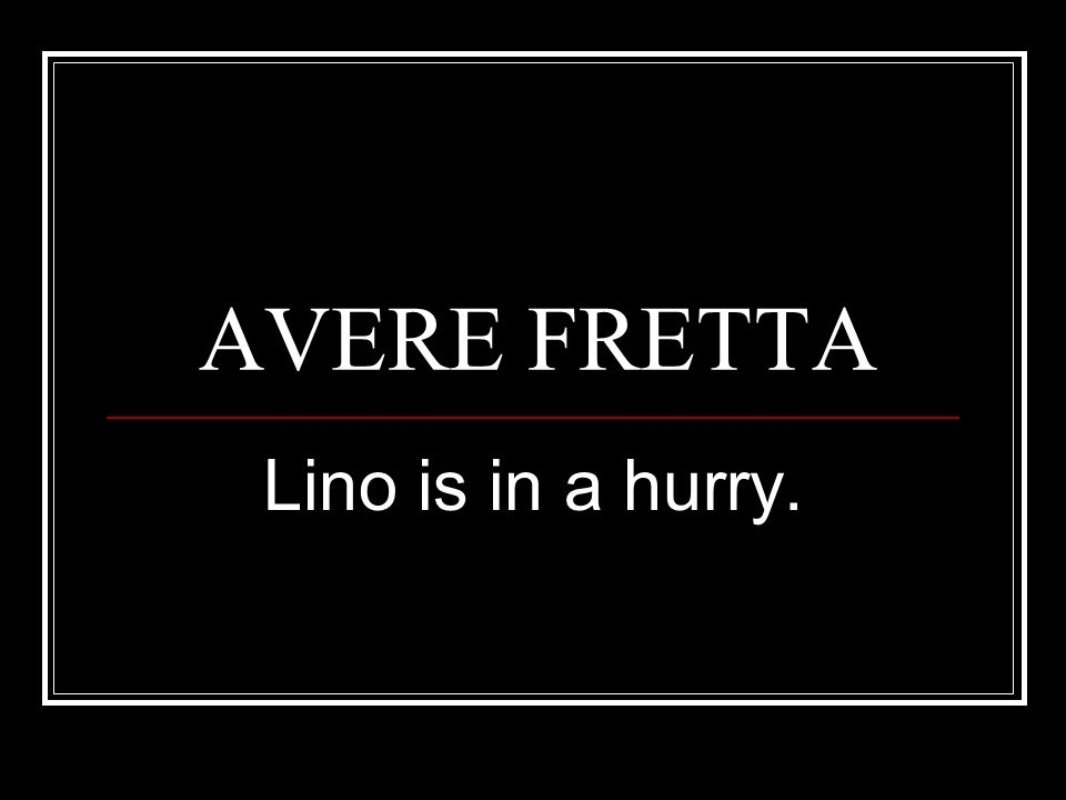AVERE FRETTA Lino is in a hurry.