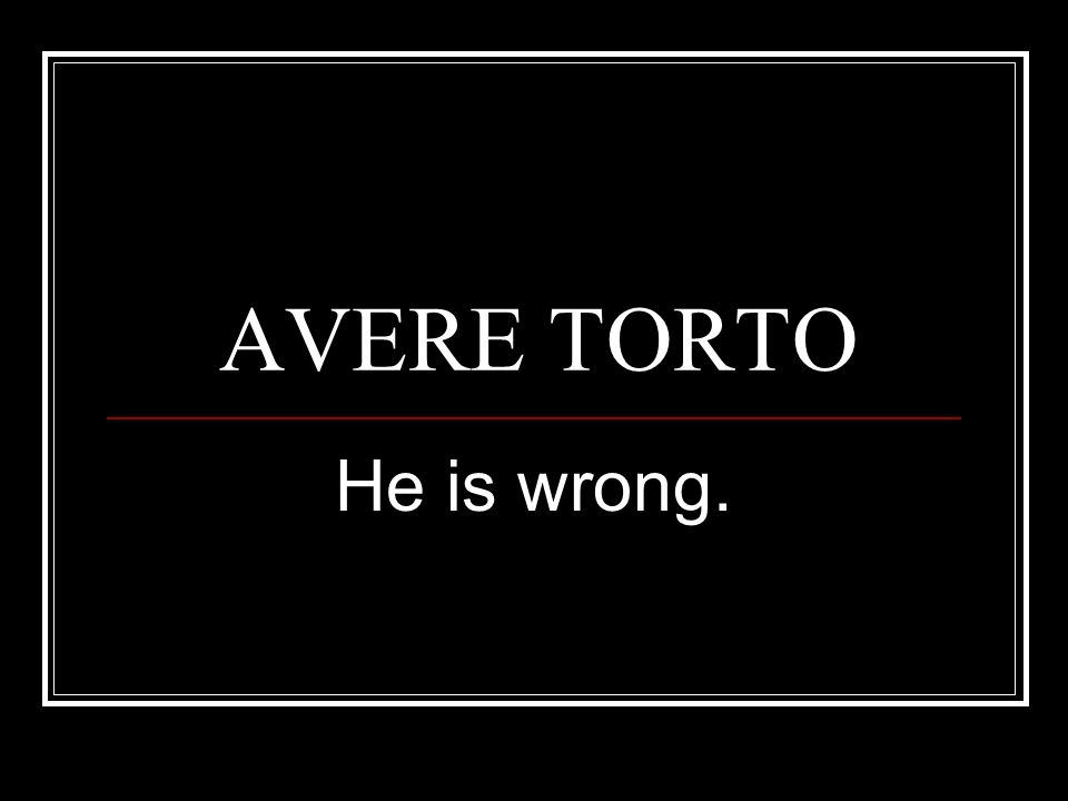AVERE TORTO He is wrong.
