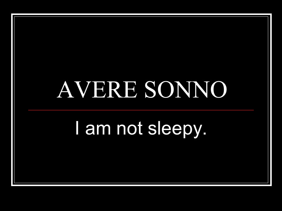 AVERE SONNO I am not sleepy.