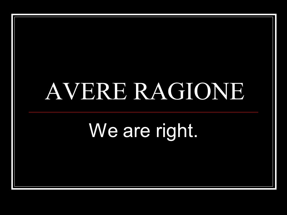 AVERE RAGIONE We are right.