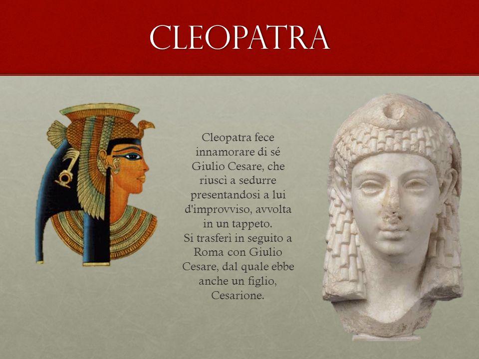Cleopatra Cleopatra fece innamorare di sé Giulio Cesare, che riuscì a sedurre presentandosi a lui d improvviso, avvolta in un tappeto.