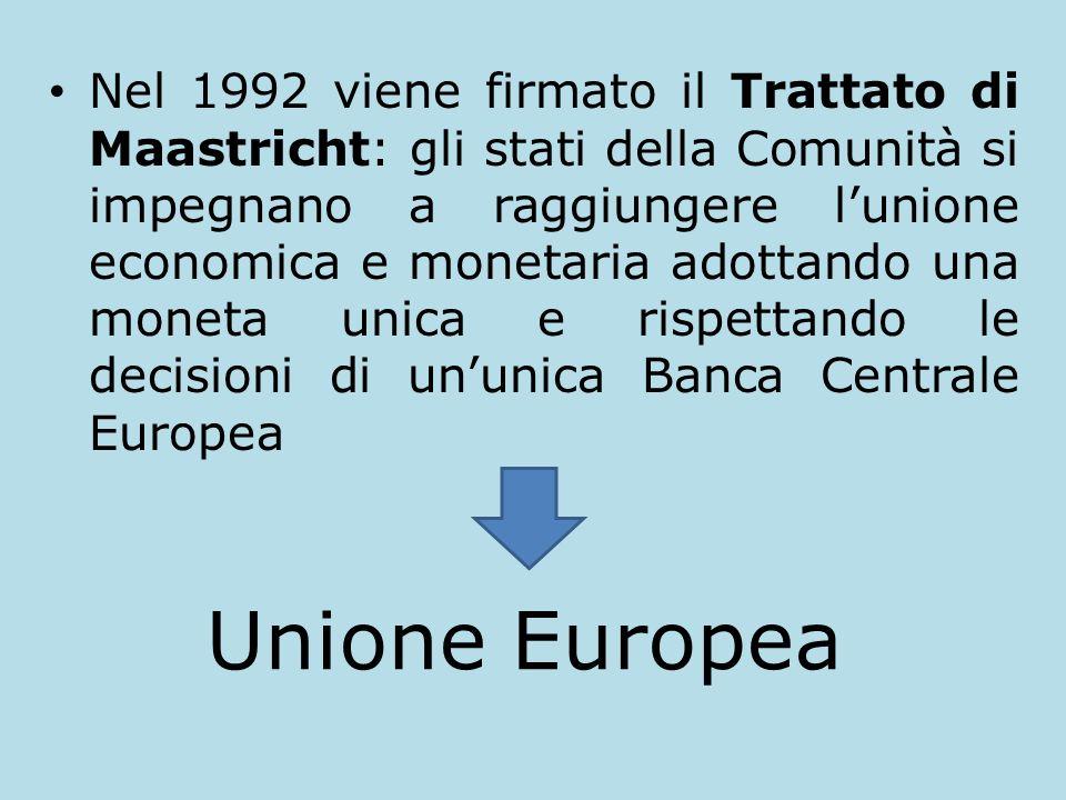 Nel 1992 viene firmato il Trattato di Maastricht: gli stati della Comunità si impegnano a raggiungere l'unione economica e monetaria adottando una moneta unica e rispettando le decisioni di un'unica Banca Centrale Europea