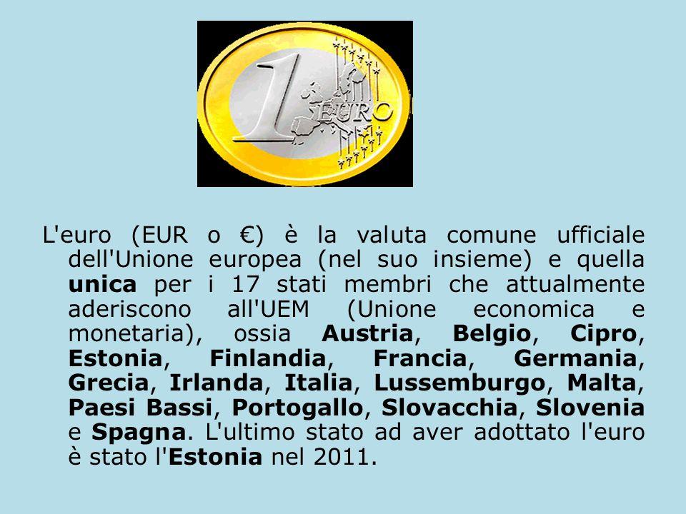 L euro (EUR o €) è la valuta comune ufficiale dell Unione europea (nel suo insieme) e quella unica per i 17 stati membri che attualmente aderiscono all UEM (Unione economica e monetaria), ossia Austria, Belgio, Cipro, Estonia, Finlandia, Francia, Germania, Grecia, Irlanda, Italia, Lussemburgo, Malta, Paesi Bassi, Portogallo, Slovacchia, Slovenia e Spagna.