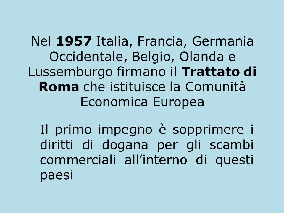 Nel 1957 Italia, Francia, Germania Occidentale, Belgio, Olanda e Lussemburgo firmano il Trattato di Roma che istituisce la Comunità Economica Europea