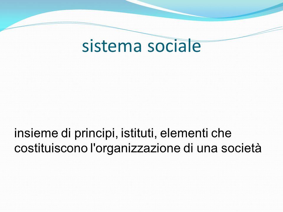 sistema socialeinsieme di principi, istituti, elementi che costituiscono l organizzazione di una società.