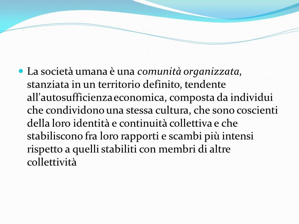 La società umana è una comunità organizzata, stanziata in un territorio definito, tendente all autosufficienza economica, composta da individui che condividono una stessa cultura, che sono coscienti della loro identità e continuità collettiva e che stabiliscono fra loro rapporti e scambi più intensi rispetto a quelli stabiliti con membri di altre collettività