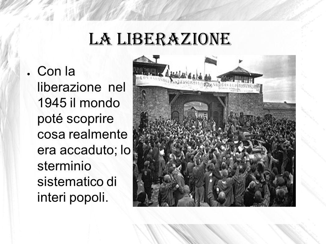 La liberazione Con la liberazione nel 1945 il mondo poté scoprire cosa realmente era accaduto; lo sterminio sistematico di interi popoli.