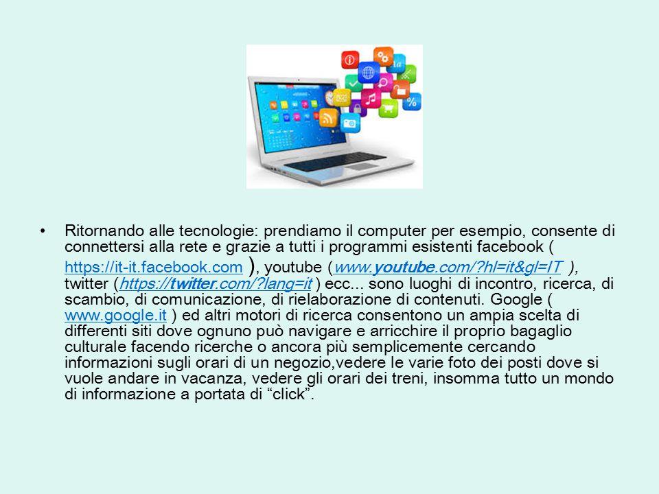 Ritornando alle tecnologie: prendiamo il computer per esempio, consente di connettersi alla rete e grazie a tutti i programmi esistenti facebook ( https://it-it.facebook.com ), youtube (www.youtube.com/ hl=it&gl=IT ), twitter (https://twitter.com/ lang=it ) ecc...