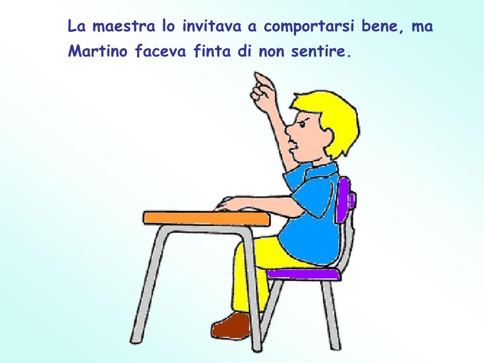 La maestra lo invitava a comportarsi bene, ma Martino faceva finta di non sentire.