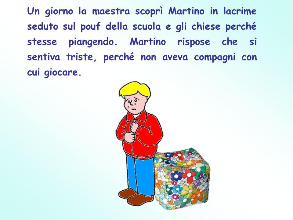 Un giorno la maestra scoprì Martino in lacrime seduto sul pouf della scuola e gli chiese perché stesse piangendo.