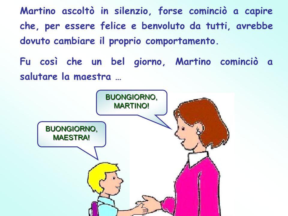 Fu così che un bel giorno, Martino cominciò a salutare la maestra …