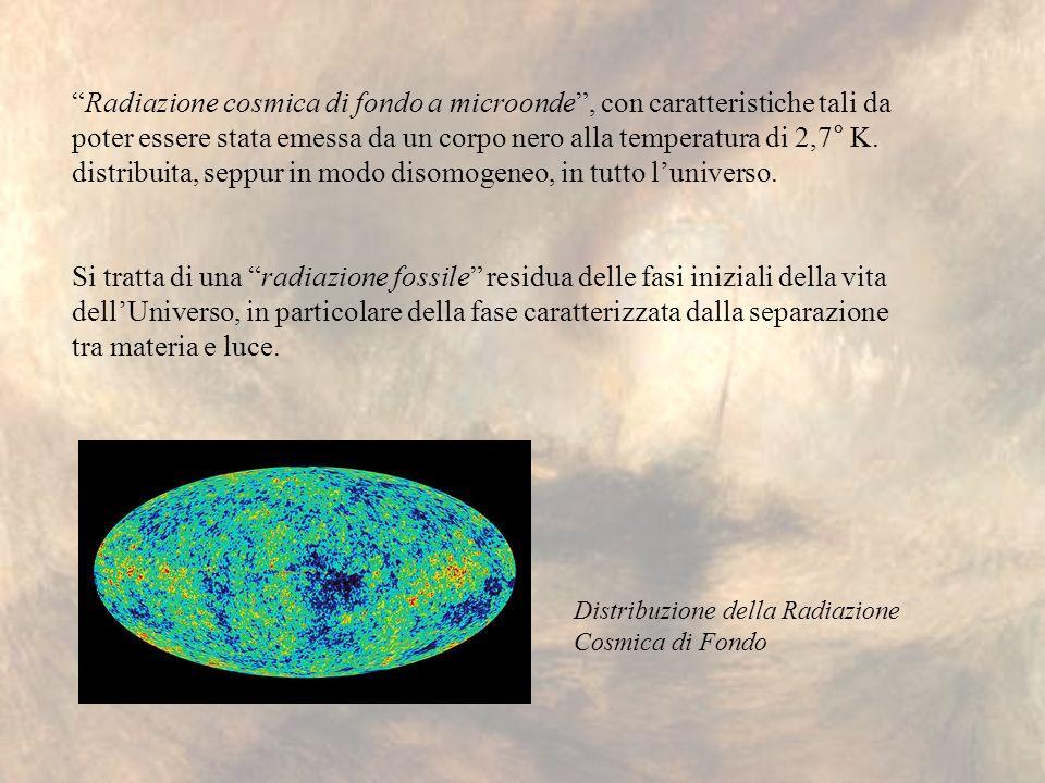 Radiazione cosmica di fondo a microonde , con caratteristiche tali da poter essere stata emessa da un corpo nero alla temperatura di 2,7° K. distribuita, seppur in modo disomogeneo, in tutto l'universo.