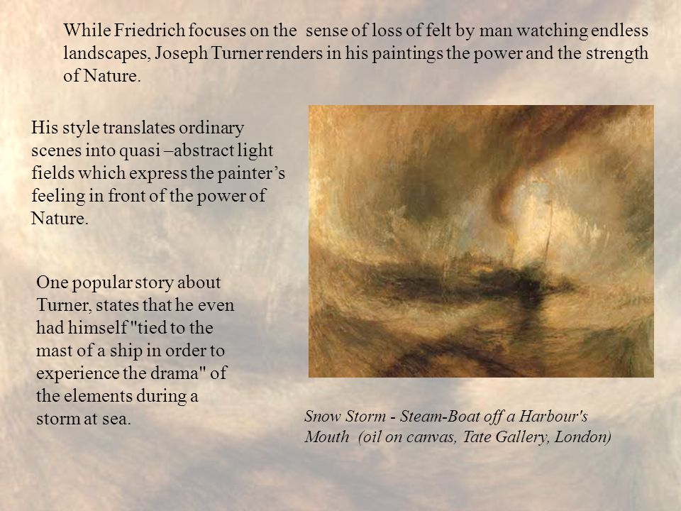 While Friedrich focuses on the sense of loss of felt by man watching endless landscapes, Joseph Turner renders in his paintings the power and the strength of Nature.