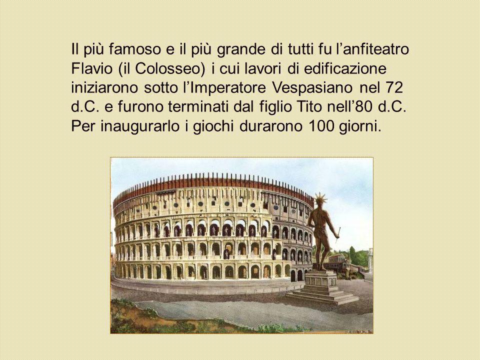 Il più famoso e il più grande di tutti fu l'anfiteatro Flavio (il Colosseo) i cui lavori di edificazione iniziarono sotto l'Imperatore Vespasiano nel 72 d.C.