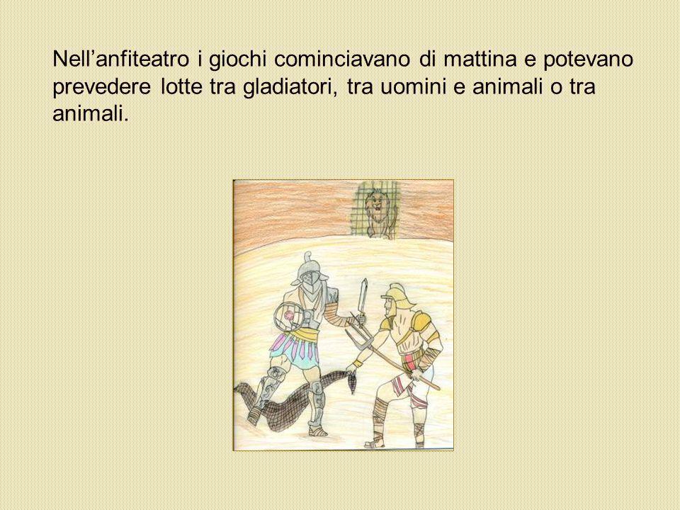 Nell'anfiteatro i giochi cominciavano di mattina e potevano prevedere lotte tra gladiatori, tra uomini e animali o tra animali.