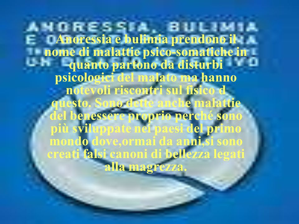Anoressia e bulimia prendono il nome di malattie psico-somatiche in quanto partono da disturbi psicologici del malato ma hanno notevoli riscontri sul fisico d questo.