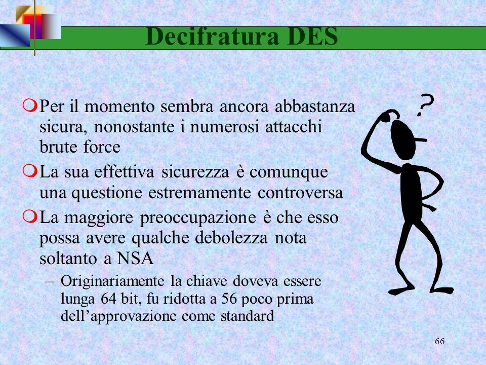 Decifratura DES Per il momento sembra ancora abbastanza sicura, nonostante i numerosi attacchi brute force.