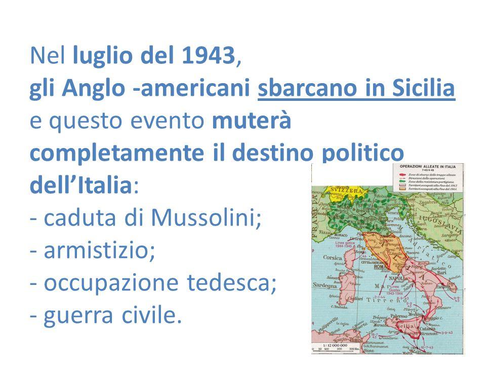 Nel luglio del 1943, gli Anglo -americani sbarcano in Sicilia e questo evento muterà completamente il destino politico dell'Italia: - caduta di Mussolini; - armistizio; - occupazione tedesca; - guerra civile.