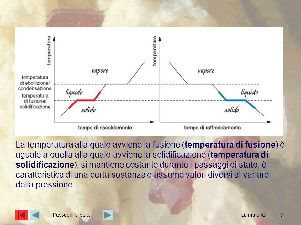 La temperatura alla quale avviene la fusione (temperatura di fusione) è uguale a quella alla quale avviene la solidificazione (temperatura di solidificazione), si mantiene costante durante i passaggi di stato, è caratteristica di una certa sostanza e assume valori diversi al variare della pressione.