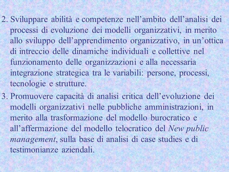 2. Sviluppare abilità e competenze nell'ambito dell'analisi dei processi di evoluzione dei modelli organizzativi, in merito allo sviluppo dell'apprendimento organizzativo, in un'ottica di intreccio delle dinamiche individuali e collettive nel funzionamento delle organizzazioni e alla necessaria integrazione strategica tra le variabili: persone, processi, tecnologie e strutture.