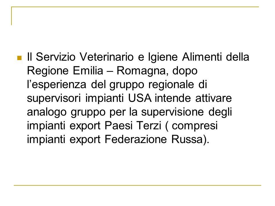 Il Servizio Veterinario e Igiene Alimenti della Regione Emilia – Romagna, dopo l'esperienza del gruppo regionale di supervisori impianti USA intende attivare analogo gruppo per la supervisione degli impianti export Paesi Terzi ( compresi impianti export Federazione Russa).