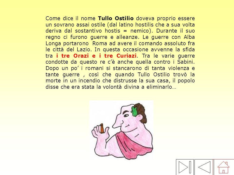 Come dice il nome Tullo Ostilio doveva proprio essere un sovrano assai ostile (dal latino hostilis che a sua volta deriva dal sostantivo hostis = nemico).