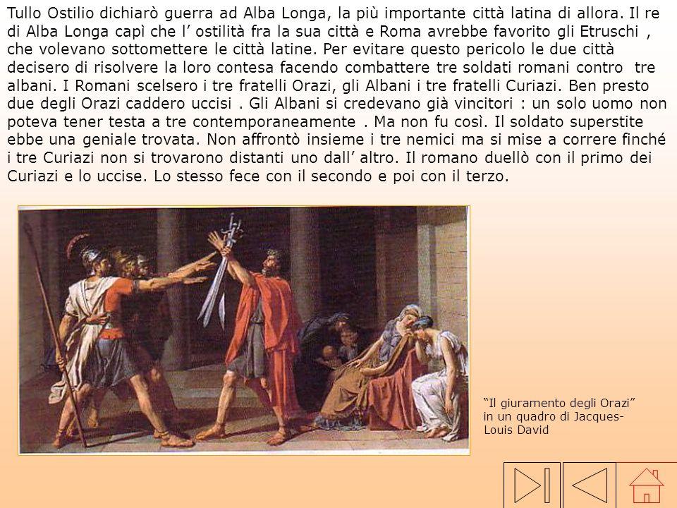 Tullo Ostilio dichiarò guerra ad Alba Longa, la più importante città latina di allora. Il re di Alba Longa capì che l' ostilità fra la sua città e Roma avrebbe favorito gli Etruschi , che volevano sottomettere le città latine. Per evitare questo pericolo le due città decisero di risolvere la loro contesa facendo combattere tre soldati romani contro tre albani. I Romani scelsero i tre fratelli Orazi, gli Albani i tre fratelli Curiazi. Ben presto due degli Orazi caddero uccisi . Gli Albani si credevano già vincitori : un solo uomo non poteva tener testa a tre contemporaneamente . Ma non fu così. Il soldato superstite ebbe una geniale trovata. Non affrontò insieme i tre nemici ma si mise a correre finché i tre Curiazi non si trovarono distanti uno dall' altro. Il romano duellò con il primo dei Curiazi e lo uccise. Lo stesso fece con il secondo e poi con il terzo.
