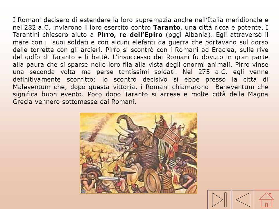 I Romani decisero di estendere la loro supremazia anche nell'Italia meridionale e nel 282 a.C. inviarono il loro esercito contro Taranto, una città ricca e potente. I Tarantini chiesero aiuto a Pirro, re dell'Epiro (oggi Albania). Egli attraversò il mare con i suoi soldati e con alcuni elefanti da guerra che portavano sul dorso delle torrette con gli arcieri. Pirro si scontrò con i Romani ad Eraclea, sulle rive del golfo di Taranto e li battè. L'insuccesso dei Romani fu dovuto in gran parte alla paura che si sparse nelle loro fila alla vista degli enormi animali. Pirro vinse una seconda volta ma perse tantissimi soldati. Nel 275 a.C. egli venne definitivamente sconfitto: lo scontro decisivo si ebbe presso la città di Maleventum che, dopo questa vittoria, i Romani chiamarono Beneventum che significa buon evento. Poco dopo Taranto si arrese e molte città della Magna Grecia vennero sottomesse dai Romani.