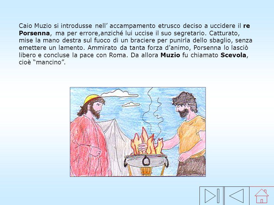 Caio Muzio si introdusse nell' accampamento etrusco deciso a uccidere il re Porsenna, ma per errore,anziché lui uccise il suo segretario. Catturato, mise la mano destra sul fuoco di un braciere per punirla dello sbaglio, senza emettere un lamento. Ammirato da tanta forza d'animo, Porsenna lo lasciò libero e concluse la pace con Roma. Da allora Muzio fu chiamato Scevola, cioè mancino .