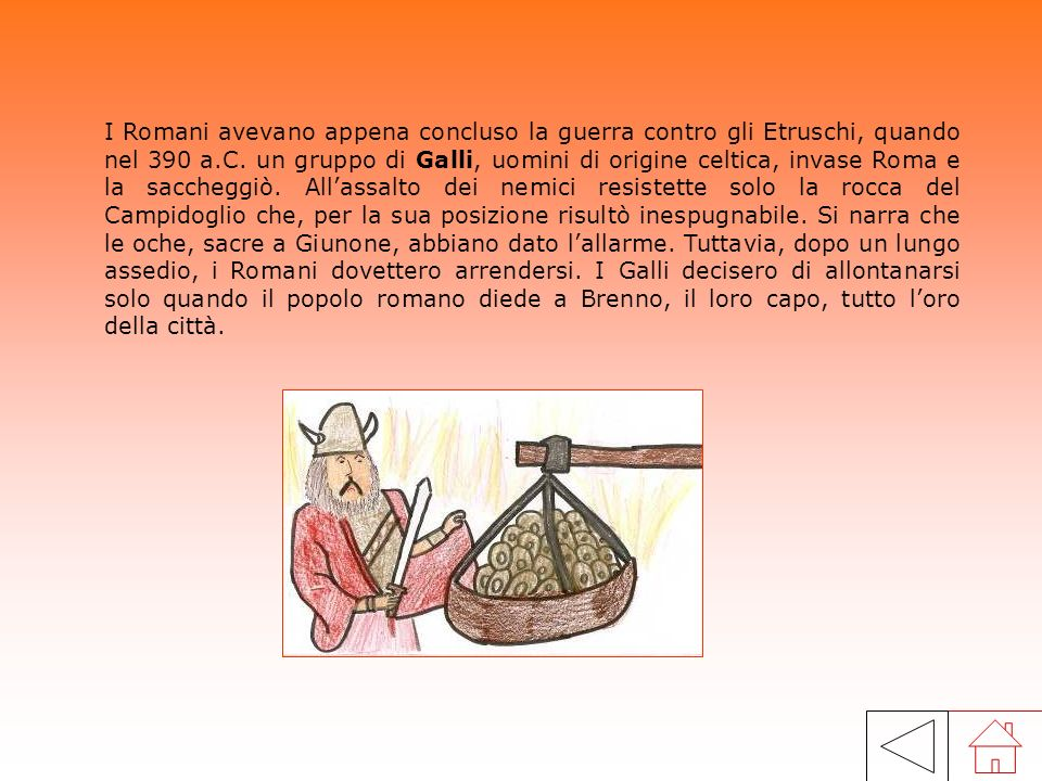 I Romani avevano appena concluso la guerra contro gli Etruschi, quando nel 390 a.C. un gruppo di Galli, uomini di origine celtica, invase Roma e la saccheggiò. All'assalto dei nemici resistette solo la rocca del Campidoglio che, per la sua posizione risultò inespugnabile. Si narra che le oche, sacre a Giunone, abbiano dato l'allarme. Tuttavia, dopo un lungo assedio, i Romani dovettero arrendersi. I Galli decisero di allontanarsi solo quando il popolo romano diede a Brenno, il loro capo, tutto l'oro della città.