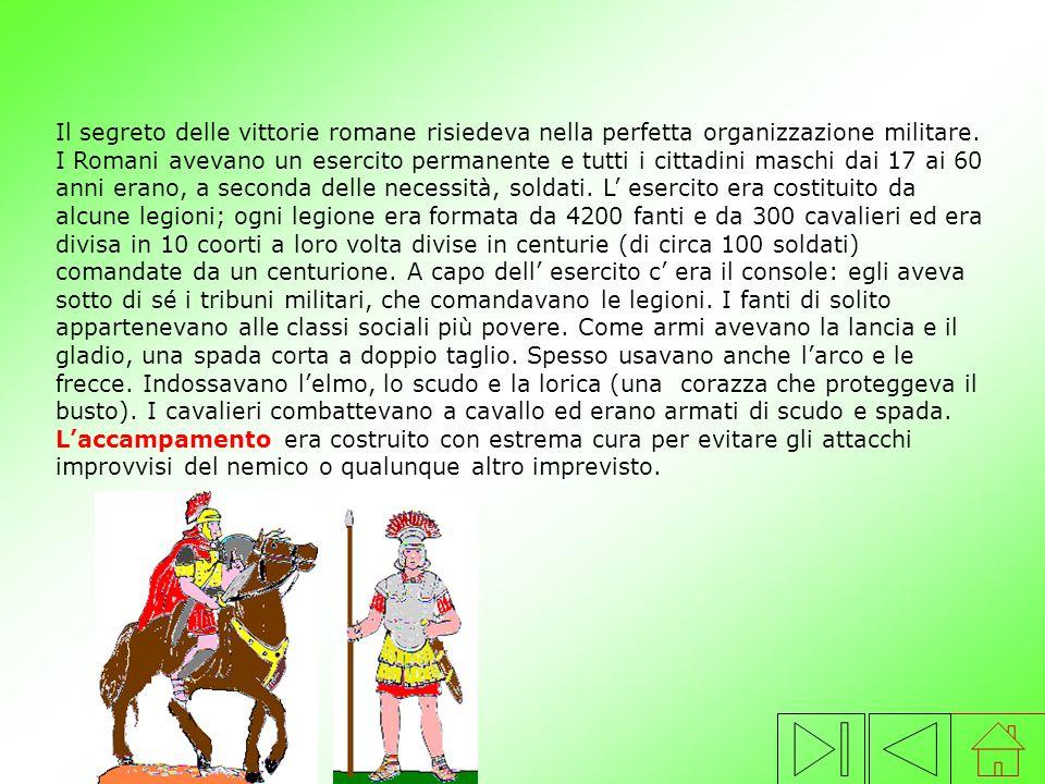 Il segreto delle vittorie romane risiedeva nella perfetta organizzazione militare. I Romani avevano un esercito permanente e tutti i cittadini maschi dai 17 ai 60 anni erano, a seconda delle necessità, soldati. L' esercito era costituito da alcune legioni; ogni legione era formata da 4200 fanti e da 300 cavalieri ed era divisa in 10 coorti a loro volta divise in centurie (di circa 100 soldati) comandate da un centurione. A capo dell' esercito c' era il console: egli aveva sotto di sé i tribuni militari, che comandavano le legioni. I fanti di solito appartenevano alle classi sociali più povere. Come armi avevano la lancia e il gladio, una spada corta a doppio taglio. Spesso usavano anche l'arco e le frecce. Indossavano l'elmo, lo scudo e la lorica (una corazza che proteggeva il busto). I cavalieri combattevano a cavallo ed erano armati di scudo e spada. L'accampamento era costruito con estrema cura per evitare gli attacchi improvvisi del nemico o qualunque altro imprevisto.