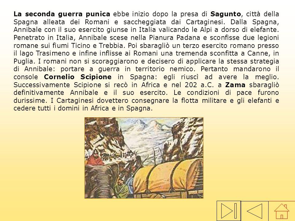 La seconda guerra punica ebbe inizio dopo la presa di Sagunto, città della Spagna alleata dei Romani e saccheggiata dai Cartaginesi. Dalla Spagna, Annibale con il suo esercito giunse in Italia valicando le Alpi a dorso di elefante. Penetrato in Italia, Annibale scese nella Pianura Padana e sconfisse due legioni romane sui fiumi Ticino e Trebbia. Poi sbaragliò un terzo esercito romano presso il lago Trasimeno e infine inflisse ai Romani una tremenda sconfitta a Canne, in Puglia. I romani non si scoraggiarono e decisero di applicare la stessa strategia di Annibale: portare a guerra in territorio nemico. Pertanto mandarono il console Cornelio Scipione in Spagna: egli riuscì ad avere la meglio. Successivamente Scipione si recò in Africa e nel 202 a.C. a Zama sbaragliò definitivamente Annibale e il suo esercito. Le condizioni di pace furono durissime. I Cartaginesi dovettero consegnare la flotta militare e gli elefanti e cedere tutti i domini in Africa e in Spagna.