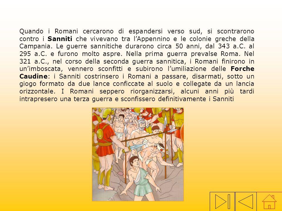 Quando i Romani cercarono di espandersi verso sud, si scontrarono contro i Sanniti che vivevano tra l'Appennino e le colonie greche della Campania. Le guerre sannitiche durarono circa 50 anni, dal 343 a.C. al 295 a.C. e furono molto aspre. Nella prima guerra prevalse Roma. Nel 321 a.C., nel corso della seconda guerra sannitica, i Romani finirono in un'imboscata, vennero sconfitti e subirono l'umiliazione delle Forche Caudine: i Sanniti costrinsero i Romani a passare, disarmati, sotto un giogo formato da due lance conficcate al suolo e collegate da un lancia orizzontale. I Romani seppero riorganizzarsi, alcuni anni più tardi intrapresero una terza guerra e sconfissero definitivamente i Sanniti