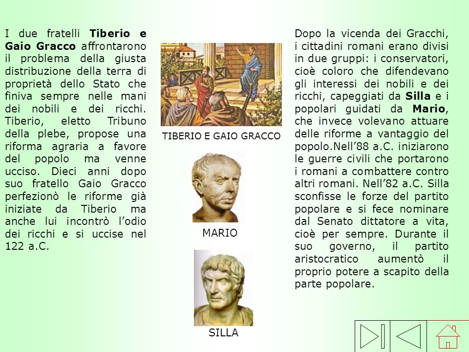 I due fratelli Tiberio e Gaio Gracco affrontarono il problema della giusta distribuzione della terra di proprietà dello Stato che finiva sempre nelle mani dei nobili e dei ricchi. Tiberio, eletto Tribuno della plebe, propose una riforma agraria a favore del popolo ma venne ucciso. Dieci anni dopo suo fratello Gaio Gracco perfezionò le riforme già iniziate da Tiberio ma anche lui incontrò l'odio dei ricchi e si uccise nel 122 a.C.