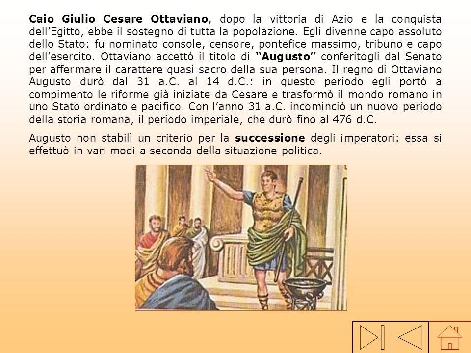 Caio Giulio Cesare Ottaviano, dopo la vittoria di Azio e la conquista dell'Egitto, ebbe il sostegno di tutta la popolazione. Egli divenne capo assoluto dello Stato: fu nominato console, censore, pontefice massimo, tribuno e capo dell'esercito. Ottaviano accettò il titolo di Augusto conferitogli dal Senato per affermare il carattere quasi sacro della sua persona. Il regno di Ottaviano Augusto durò dal 31 a.C. al 14 d.C.: in questo periodo egli portò a compimento le riforme già iniziate da Cesare e trasformò il mondo romano in uno Stato ordinato e pacifico. Con l'anno 31 a.C. incominciò un nuovo periodo della storia romana, il periodo imperiale, che durò fino al 476 d.C.