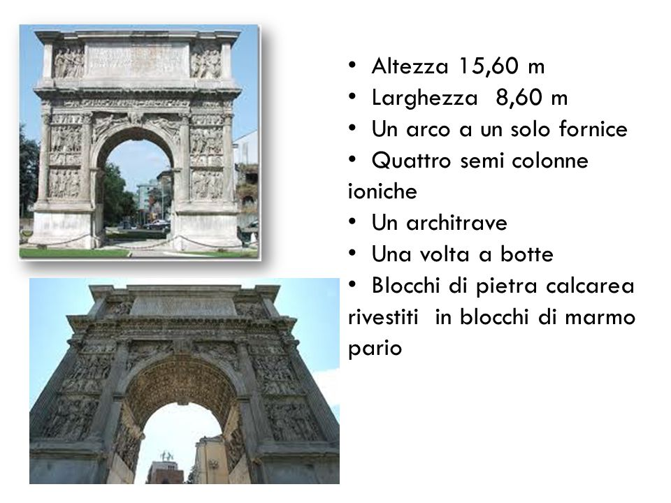 Altezza 15,60 m Larghezza 8,60 m. Un arco a un solo fornice. Quattro semi colonne ioniche. Un architrave.